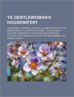 Ye Gentlewoman's Housewifery; Containing A Scarce, Curious, Valuable Receipts For Making Ready All Sorts Of Viands Also Sundry Salutary