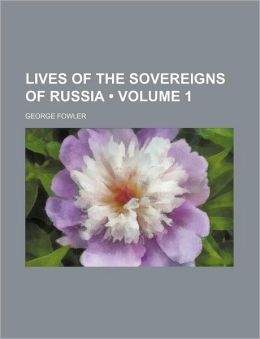 Lives of the Sovereigns of Russia (Volume 1)