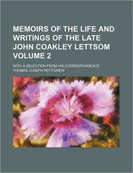 Memoirs of the Life and Writings of the Late John Coakley Lettsom Volume 2; With a Selection from His Correspondence