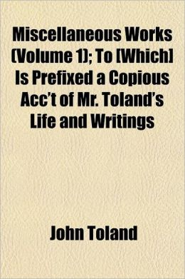Miscellaneous Works Volume 1; To [Which] Is Prefixed a Copious Acc't of Mr. Toland's Life and Writings