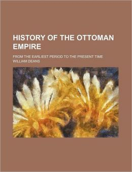 History of the Ottoman Empire; From the Earliest Period to the Present Time