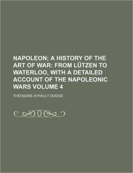 Napoleon; A History of the Art of War from Lutzen to Waterloo, with a Detailed Account of the Napoleonic Wars Volume 4