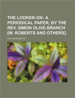 The Looker-On; A Periodical Paper, by the REV. Simon Olive-Branch [W. Roberts and Others].