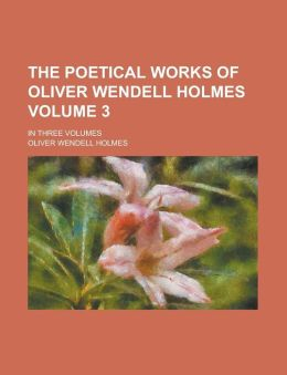 The Poetical Works of Oliver Wendell Holmes; In Three Volumes Volume 3