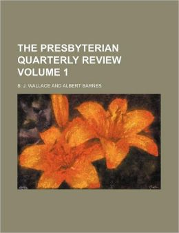The Presbyterian Quarterly Review Volume 1