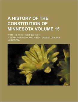 A History of the Constitution of Minnesota Volume 15; With the First Verified Text