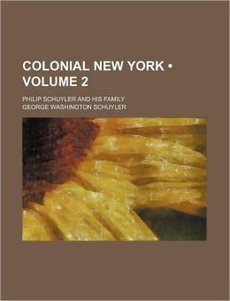 Colonial New York (Volume 2); Philip Schuyler And His Family