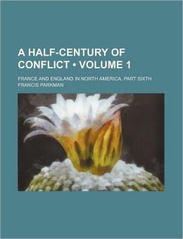 A Half Century Of Conflict; France And England In North America, Part Sixth