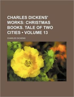 Charles Dickens' Works (Volume 13); Christmas Books. Tale Of Two Cities
