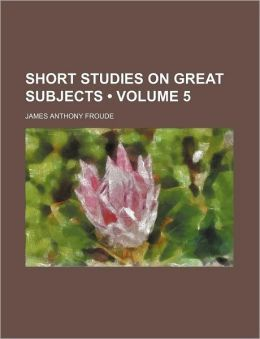 Short Studies on Great Subjects (Volume 5)
