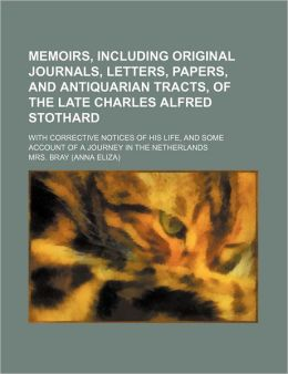 Memoirs, Including Original Journals, Letters, Papers, And Antiquarian Tracts, Of The Late Charles Alfred Stothard