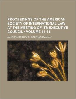 Proceedings of the American Society of International Law at the Meeting of Its Executive Council (Volume 11-13)