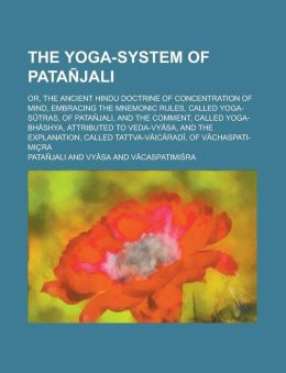 The Yoga-System Of Patanjali, Or, The Ancient Hindu Doctrine Of Concentration Of Mind; Embracing The Mnemonic Rules, Called Yoga-Sutras, Of