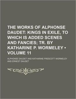 The Works of Alphonse Daudet (Volume 11); Kings in Exile, to Which Is Added Scenes and Fancies Tr. by Katharine P. Wormeley