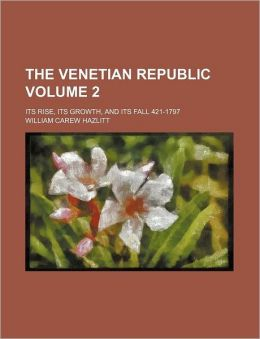 The Venetian Republic Volume 2; Its Rise, Its Growth, and Its Fall 421-1797