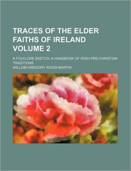 Traces of the Elder Faiths of Ireland Volume 2; A Folklore Sketch a Handbook of Irish Pre-Christian Traditions