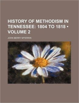 History Of Methodism In Tennessee (Volume 2); 1804 To 1818