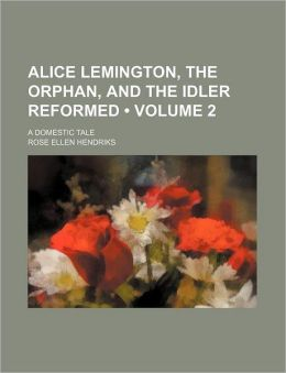 Alice Lemington, the Orphan, and the Idler Reformed (Volume 2); A Domestic Tale