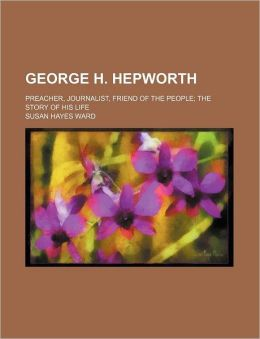 George H. Hepworth; Preacher, Journalist, Friend Of The People; The Story Of His Life