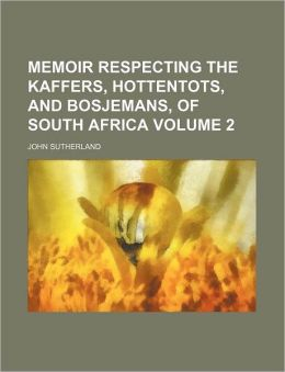 Memoir Respecting the Kaffers, Hottentots, and Bosjemans, of South Africa Volume 2