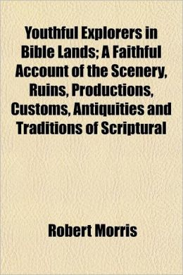 Youthful Explorers in Bible Lands; A Faithful Account of the Scenery, Ruins, Productions, Customs, Antiquities and Traditions of Scriptural Countries