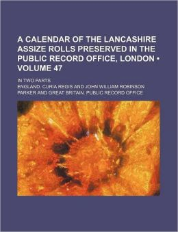 A Calendar of the Lancashire Assize Rolls Preserved in the Public Record Office, London (Volume 47); In Two Parts