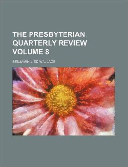 The Presbyterian Quarterly Review Volume 8