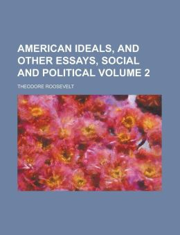 American Ideals, And Other Essays, Social And Political (Volume 2)