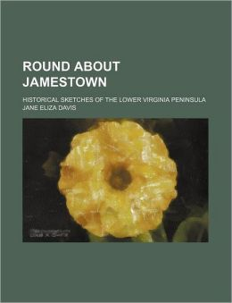 Round about Jamestown; Historical Sketches of the Lower Virginia Peninsula