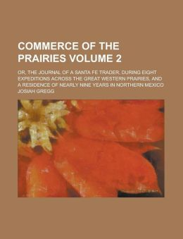 Commerce of the Prairies; Or, the Journal of a Santa Fe Trader, During Eight Expeditions Across the Great Western Prairies, and a Residence of Nearly