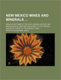 New Mexico Mines and Minerals; Being an Epitome of the Early Mining History and Resources of New Mexican Mines, in the Various Districts, Down to the
