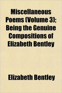 Miscellaneous Poems (Volume 3); Being the Genuine Compositions of Elizabeth Bentley