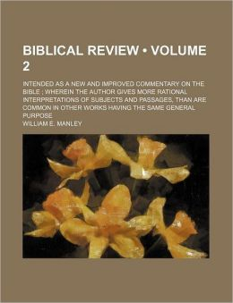 Biblical Review (Volume 2); Intended as a New and Improved Commentary on the Bible Wherein the Author Gives More Rational Interpretations of Subjects and Passages, Than Are Common in Other Works Having the Same General Purpose