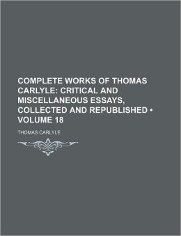 Complete Works of Thomas Carlyle (Volume 18); Critical and Miscellaneous Essays, Collected and Republished