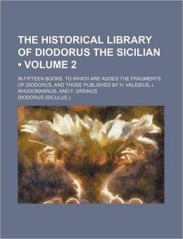 The Historical Library Of Diodorus The Sicilian (Volume 2); In Fifteen Books. To Which Are Added The Fragments Of Diodorus, And Those Published
