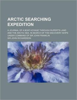 Arctic searching expedition; a journal of a boat-voyage through Rupert's Land and the Arctic sea, in search of the discovery ships under command of Sir John Franklin