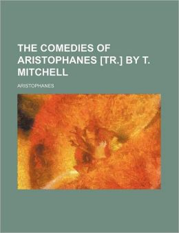 The comedies of Aristophanes [tr.] by T. Mitchell