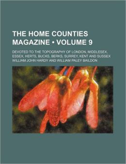 The Home Counties Magazine (Volume 9); Devoted to the Topography of London, Middlesex, Essex, Herts, Bucks, Berks, Surrey, Kent and Sussex