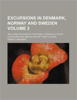 Excursions in Denmark, Norway and Sweden Volume 2; Including Notices of the Public Opinion in Those Countries and Anecdotes of Their Courts