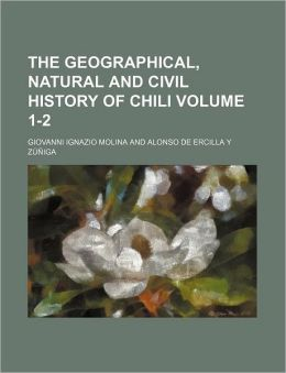 The Geographical, Natural And Civil History Of Chili (1-2)