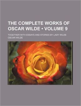 The Complete Works of Oscar Wilde (Volume 9); Together With Essays and Stories by Lady Wilde