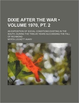 Dixie After the War (Volume 1970, PT. 2); An Exposition of Social Conditions Existing in the South, During the Twelve Years Succeeding the Fall of Ric