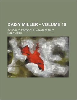 Daisy Miller (Volume 18); Pandora, the Patagonia, and Other Tales