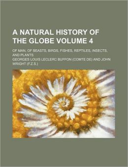 A Natural History of the Globe Volume 4; Of Man, of Beasts, Birds, Fishes, Reptiles, Insects, and Plants