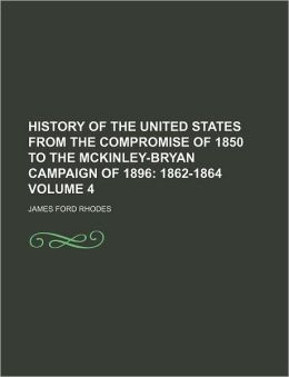 History of the United States from the Compromise of 1850 to the McKinley-Bryan Campaign of 1896 Volume 4; 1862-1864