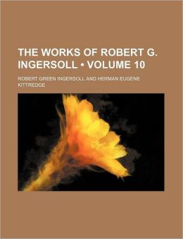 The Works Of Robert G. Ingersoll (Volume 10)
