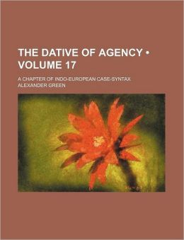 The Dative of Agency (Volume 17); A Chapter of Indo-European Case-Syntax