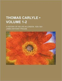 Thomas Carlyle (Volume 1-2); A History of His Life in London, 1834-1881