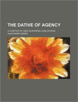 The Dative of Agency; A Chapter of Indo-European Case-Syntax
