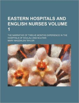 Eastern Hospitals and English Nurses Volume 1; The Narrative of Twelve Months Experience in the Hospitals of Koulali and Scutari